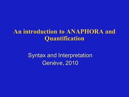 An introduction to ANAPHORA and Quantification Syntax and Interpretation Genève, 2010.