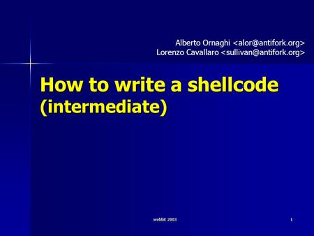 Webbit 2003 1 How to write a shellcode (intermediate) Alberto Ornaghi Lorenzo Cavallaro.