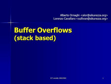 ICT security 2002/2003 1 Buffer Overflows (stack based) Alberto Ornaghi Lorenzo Cavallaro.