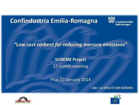 Confindustria Emilia-Romagna Low cost sorbent for reducing mercury emissions SOREME Project 12 month meeting Pisa, 27 January 2014 Life+ 11 ENV/IT/109-SOREME.