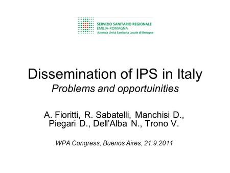 Dissemination of IPS in Italy Problems and opportuinities A. Fioritti, R. Sabatelli, Manchisi D., Piegari D., DellAlba N., Trono V. WPA Congress, Buenos.
