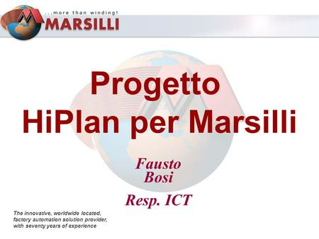 Progetto HiPlan per Marsilli The innovative, worldwide located, factory automation solution provider, with seventy years of experience Fausto Bosi Resp.