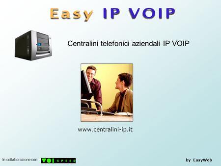 Centralini telefonici aziendali IP VOIP by EasyWeb www.centralini-ip.it In collaborazione con.