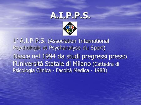 A.I.P.P.S. L A.I.P.P.S. (Association International Psychologie et Psychanalyse du Sport) L A.I.P.P.S. (Association International Psychologie et Psychanalyse.