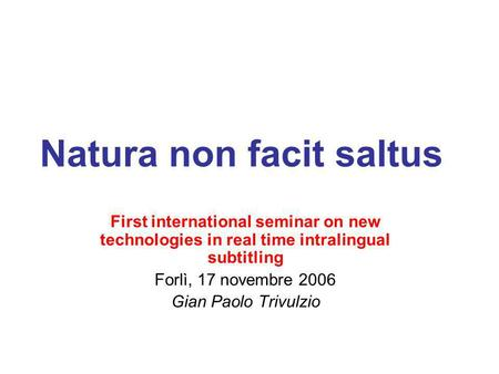 Natura non facit saltus First international seminar on new technologies in real time intralingual subtitling Forlì, 17 novembre 2006 Gian Paolo Trivulzio.