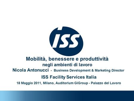 Nicola Antonucci - Business Development & Marketing Director ISS Facility Services Italia 18 Maggio 2011, Milano, Auditorium GiGroup - Palazzo del Lavoro.
