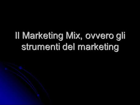Il Marketing Mix, ovvero gli strumenti del marketing.