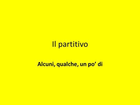 Il partitivo Alcuni, qualche, un po di. SOME or ANY It is expressed by the contraction of di and the definite article in all its forms del, dello, dell,