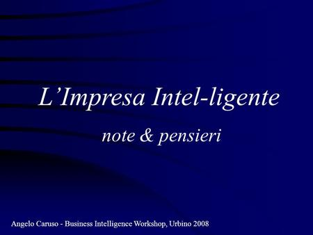 LImpresa Intel-ligente note & pensieri Angelo Caruso - Business Intelligence Workshop, Urbino 2008.