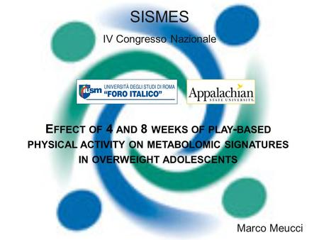 Marco Meucci E FFECT OF 4 AND 8 WEEKS OF PLAY - BASED PHYSICAL ACTIVITY ON METABOLOMIC SIGNATURES IN OVERWEIGHT ADOLESCENTS SISMES IV Congresso Nazionale.