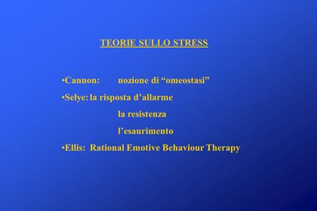 TEORIE SULLO STRESS Cannon: nozione di omeostasi Selye:la risposta dallarme la resistenza lesaurimento Ellis: Rational Emotive Behaviour Therapy.
