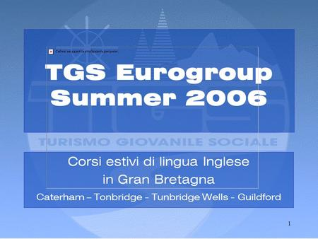 1 TGS Eurogroup Summer 2006 Corsi estivi di lingua Inglese in Gran Bretagna Caterham – Tonbridge - Tunbridge Wells - Guildford.