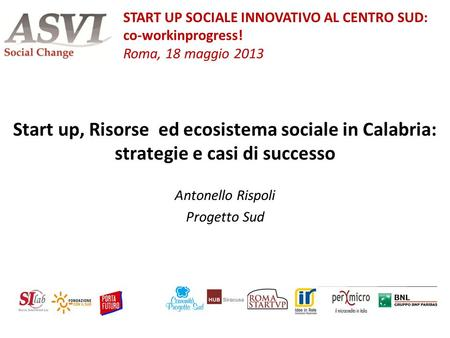 Start up, Risorse ed ecosistema sociale in Calabria: strategie e casi di successo Antonello Rispoli Progetto Sud START UP SOCIALE INNOVATIVO AL CENTRO.
