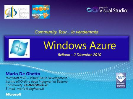 Windows Azure Community Tour… la vendemmia Mario De Ghetto Microsoft MVP – Visual Basic Development Iscritto allOrdine degli Ingegneri di Belluno Community.