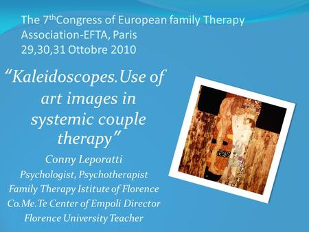 The 7 th Congress of European family Therapy Association-EFTA, Paris 29,30,31 Ottobre 2010 Kaleidoscopes.Use of art images in systemic couple therapy Conny.