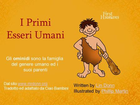 I Primi Esseri Umani Written by Lin DonnLin Donn Illustrated by Phillip MartinPhillip Martin Gli ominidi sono la famiglia del genere umano ed i suoi parenti.