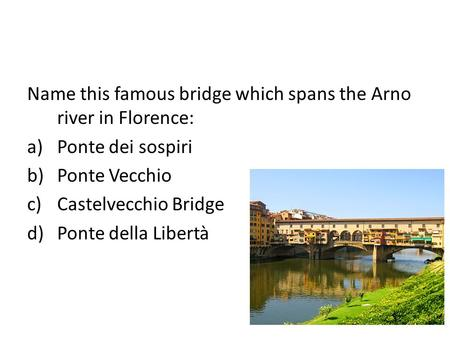 Name this famous bridge which spans the Arno river in Florence: a)Ponte dei sospiri b)Ponte Vecchio c)Castelvecchio Bridge d)Ponte della Libertà