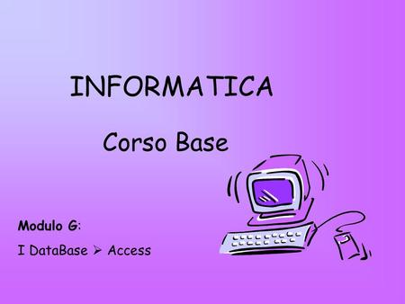 INFORMATICA Corso Base Modulo G: I DataBase Access.
