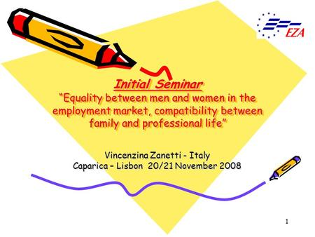 1 Initial Seminar Equality between men and women in the employment market, compatibility between family and professional life Vincenzina Zanetti - Italy.