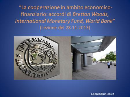 La cooperazione in ambito economico- finanziario: accordi di Bretton Woods, International Monetary Fund, World Bank (Lezione del 28.11.2013)