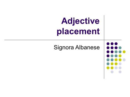 Adjective placement Signora Albanese. Adjective placement Descriptive adjectives usually follow the noun that they modify. una porta segreta: a secret.