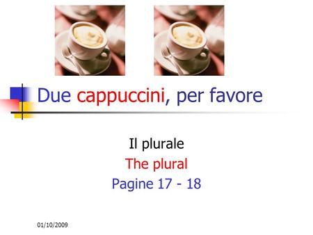 01/10/2009 Il plurale The plural Pagine 17 - 18 Due cappuccini, per favore.