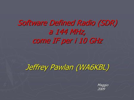 Software Defined Radio (SDR) a 144 MHz, come IF per i 10 GHz Jeffrey Pawlan (WA6KBL) Maggio 2009.