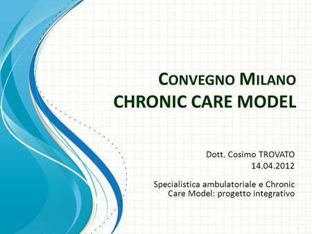C ONVEGNO M ILANO CHRONIC CARE MODEL Dott. Cosimo TROVATO 14.04.2012 Specialistica ambulatoriale e Chronic Care Model: progetto integrativo.