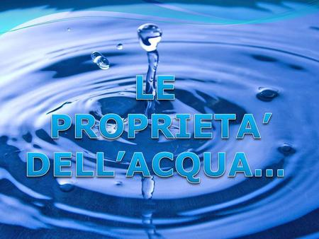 LE PROPRIETA' DELL'ACQUA…