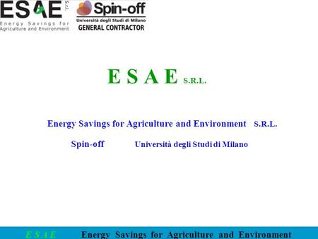 E S A E Energy Savings for Agriculture and Environment E S A E S.R.L. Energy Savings for Agriculture and Environment S.R.L. Spin-off Università degli Studi.