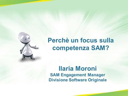 Perchè un focus sulla competenza SAM? Ilaria Moroni SAM Engagement Manager Divisione Software Originale.