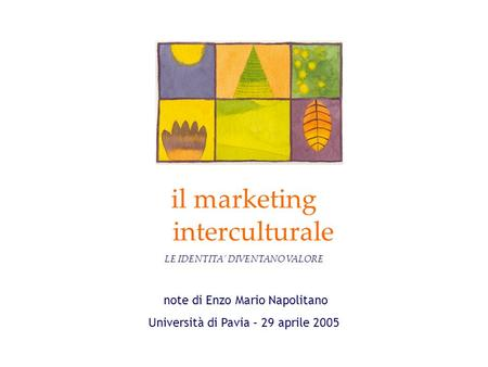 Note di Enzo Mario Napolitano Università di Pavia – 29 aprile 2005 il marketing interculturale LE IDENTITA DIVENTANO VALORE.