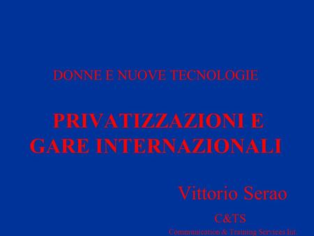 DONNE E NUOVE TECNOLOGIE PRIVATIZZAZIONI E GARE INTERNAZIONALI Vittorio Serao C&TS Communication & Training Services Int.