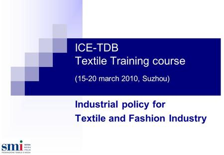 ICE-TDB Textile Training course (15-20 march 2010, Suzhou) Industrial policy for Textile and Fashion Industry.