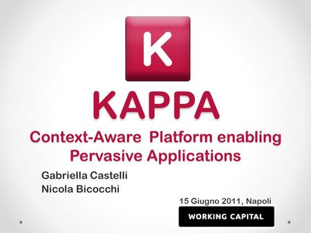 KAPPA Context-Aware Platform enabling Pervasive Applications Gabriella Castelli Nicola Bicocchi 15 Giugno 2011, Napoli.