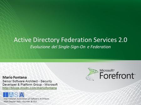 Active Directory Federation Services 2.0 Evoluzione del Single-Sign-On e Federation Mario Fontana Senior Software Architect - Security Developer & Platform.