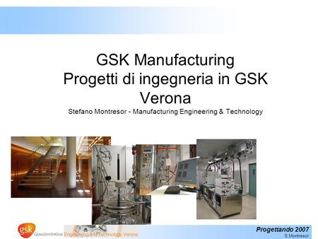 GSK Manufacturing Progetti di ingegneria in GSK Verona Stefano Montresor - Manufacturing Engineering & Technology.