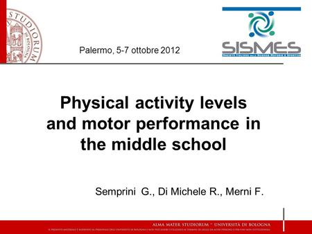Physical activity levels and motor performance in the middle school Semprini G., Di Michele R., Merni F. Palermo, 5-7 ottobre 2012.