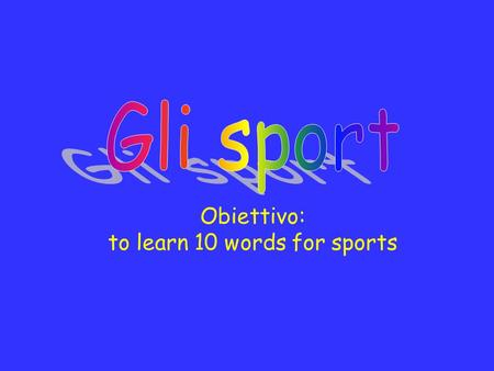 Obiettivo: to learn 10 words for sports. Il tennis Il rugby La pallavolo Lo sciIl golfIl nuoto La pallacanestro LhockeyLequitazione.