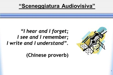 1 Sceneggiatura Audiovisiva I hear and I forget; I see and I remember; I write and I understand. (Chinese proverb)