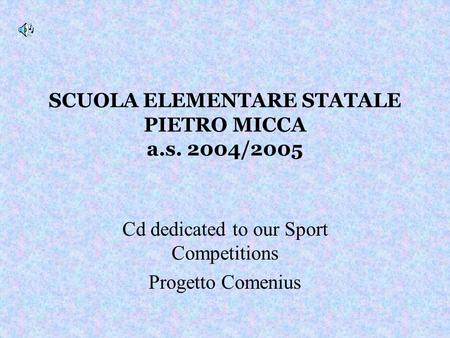 SCUOLA ELEMENTARE STATALE PIETRO MICCA a.s. 2004/2005 Cd dedicated to our Sport Competitions Progetto Comenius.