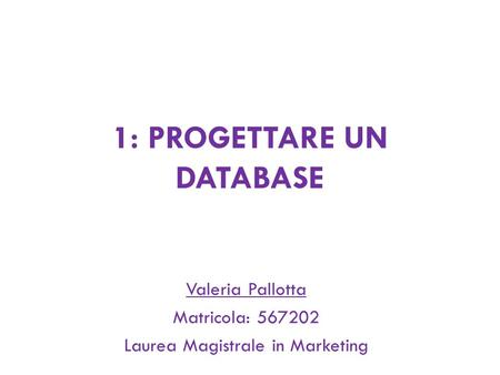 1: PROGETTARE UN DATABASE Valeria Pallotta Matricola: 567202 Laurea Magistrale in Marketing.
