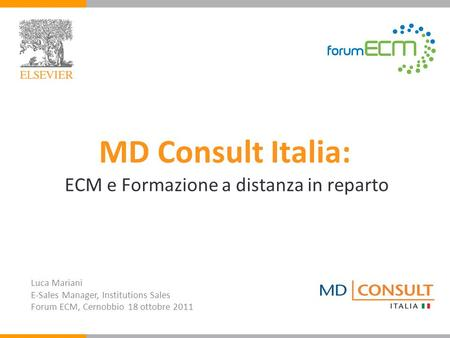 MD Consult Italia: ECM e Formazione a distanza in reparto Luca Mariani E-Sales Manager, Institutions Sales Forum ECM, Cernobbio 18 ottobre 2011.