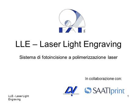 LLE - Laser Light Engraving 1 LLE – Laser Light Engraving Sistema di fotoincisione a polimerizzazione laser In collaborazione con: