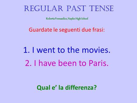 Regular Past Tense Guardate le seguenti due frasi: 1. I went to the movies. 2. I have been to Paris. Qual e la differenza? Roberta Pennasilico, Naples.