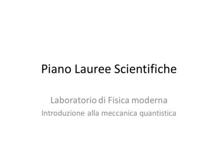 Piano Lauree Scientifiche Laboratorio di Fisica moderna Introduzione alla meccanica quantistica.
