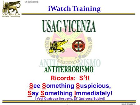 UNCLASSIFIED 1 iWatch Training Ricorda: S 5 I! See Something Suspicious, Say Something Immediately! ( Vedi Qualcosa Sospetto, Di Qualcosa Subito!)