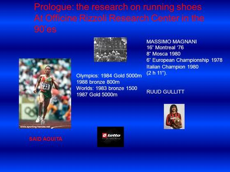 Prologue: the research on running shoes At Officine Rizzoli Research Center in the 90es SAID AOUITA MASSIMO MAGNANI 16° Montreal 76 8° Mosca 1980 6° European.