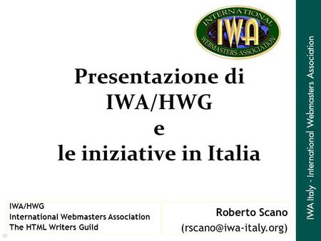 Presentazione di IWA/HWG e le iniziative in Italia Roberto Scano IWA/HWG International Webmasters Association The HTML Writers Guild.