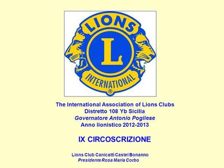 The International Association of Lions Clubs Distretto 108 Yb Sicilia Governatore Antonio Pogliese Anno lionistico 2012-2013 IX CIRCOSCRIZIONE Lions Club.